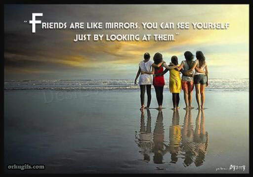 Friends are like mirrors. You can see yourself just by looking at them