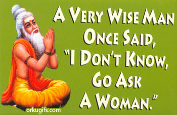 A very wise man once said 'I don't know, go ask a woman'