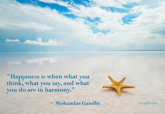 Happiness is when what you think, what you say and what you do are in harmony. (Mohandas Gandhi)