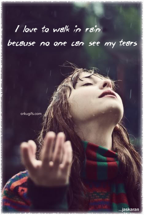 I love to walk in the rain because no one can see my tears