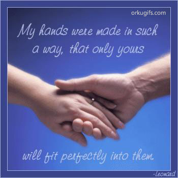 My hands were made in such way that only yours will fit perfectly into them