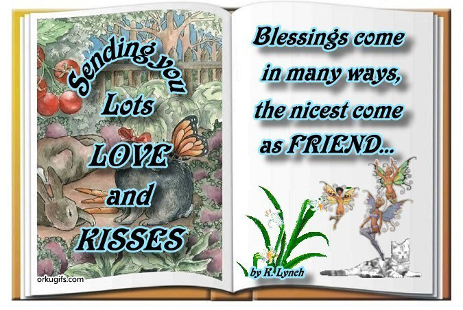 Sending you lots love and kisses. Blessings come in many ways, the nicest come as friend