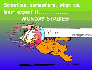 Sometime, somewhere, when yo least expect it... Monday Strikes!