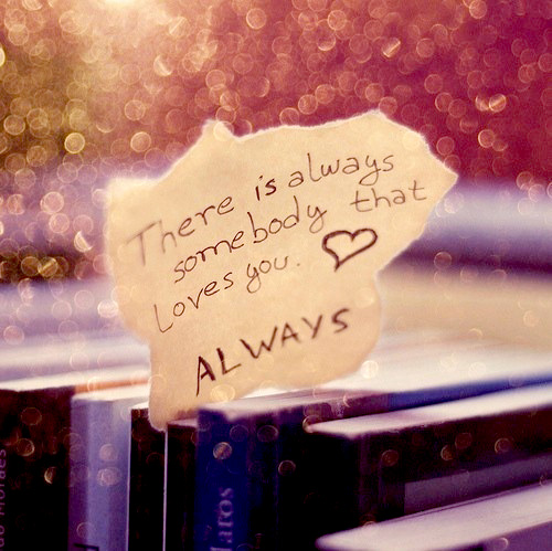 There is always somebody that loves you. Always