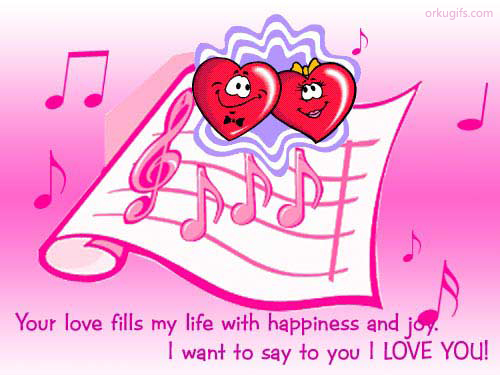 Your love fills my life with happiness and joy. I want to say to you I love you!
