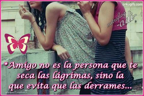 Amigo no es la persona que te seca las lágrimas, sino la que evita que las derrames