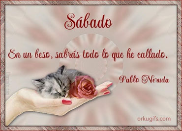 Sbado. En un beso, sabrs todo lo que he callado. (Pablo Neruda)