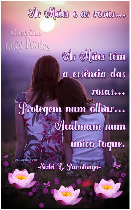 As Mães e as rosas...  As mães têm a essência das rosas... Protegem num olhar... Acalmam num  único toque. (Sirlei L. Passolongo)