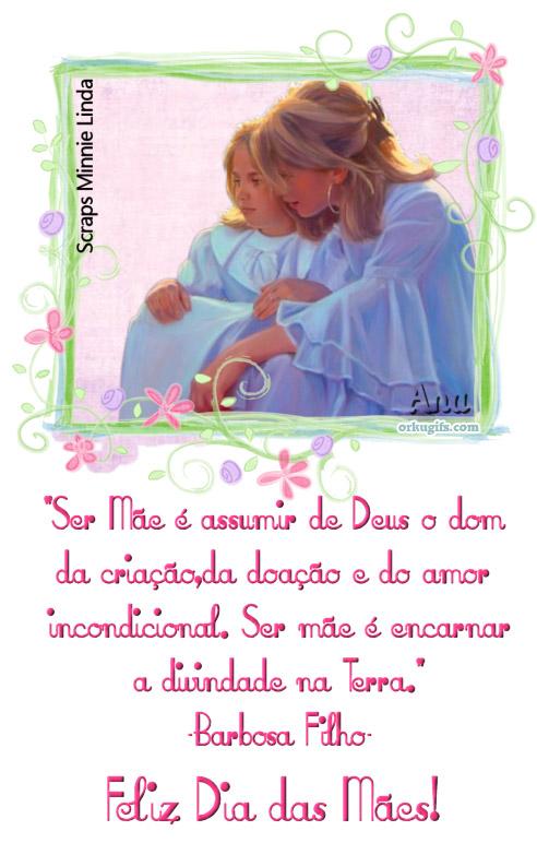Ser Mãe é assumir de Deus o dom da criação, da doação e do amor incondicional. Ser mãe é encarnar a divindade na Terra. (Barbosa Filho)