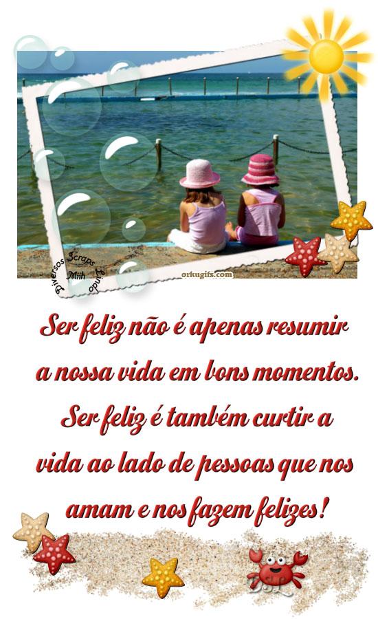 Ser feliz não é apenas resumir  nossa vida em bons momentos.  Ser feliz também é curtir a  vida ao lado de pessoas que nos  ama e nos fazem felizes!
