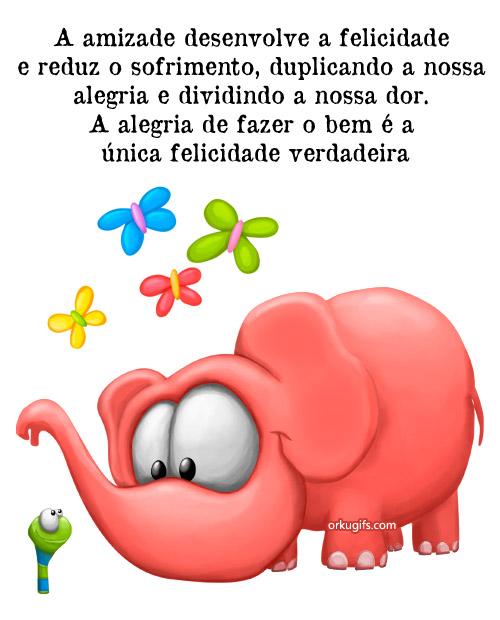 A amizade desenvolve a felicidade  e reduz o sofrimento, duplicando a  nossa alegria e dividindo a nossa dor.  A alegria de fazer o bem é a  única felicidade verdadeira.