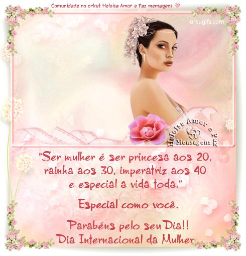 Ser mulher é ser princesa aos 20, rainha aos 30, imperatriz aos 40 e especial a vida toda.  Especial como você.  Parabéns pelo seu Dia!  Dia Internacional da Mulher