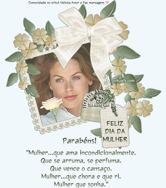 Feliz Dia da Mulher  Parabéns!  Mulher... que ama incondicionalmente. Que se arruma, se perfuma. Que vence o cansaço. Mulher... que chora e que ri. Mulher que sonha.