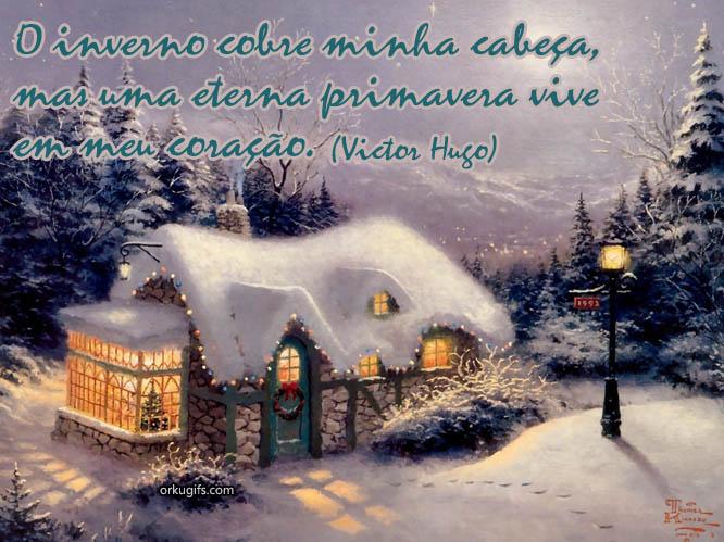 O inverno cobre minha cabeça, mas uma eterna primavera vive em meu meu coração (Victor Hugo)