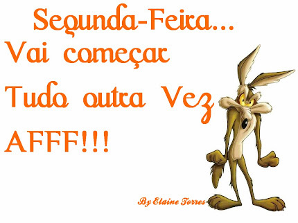 Segunda-feira... Vai comear tudo outra vez... Aff!